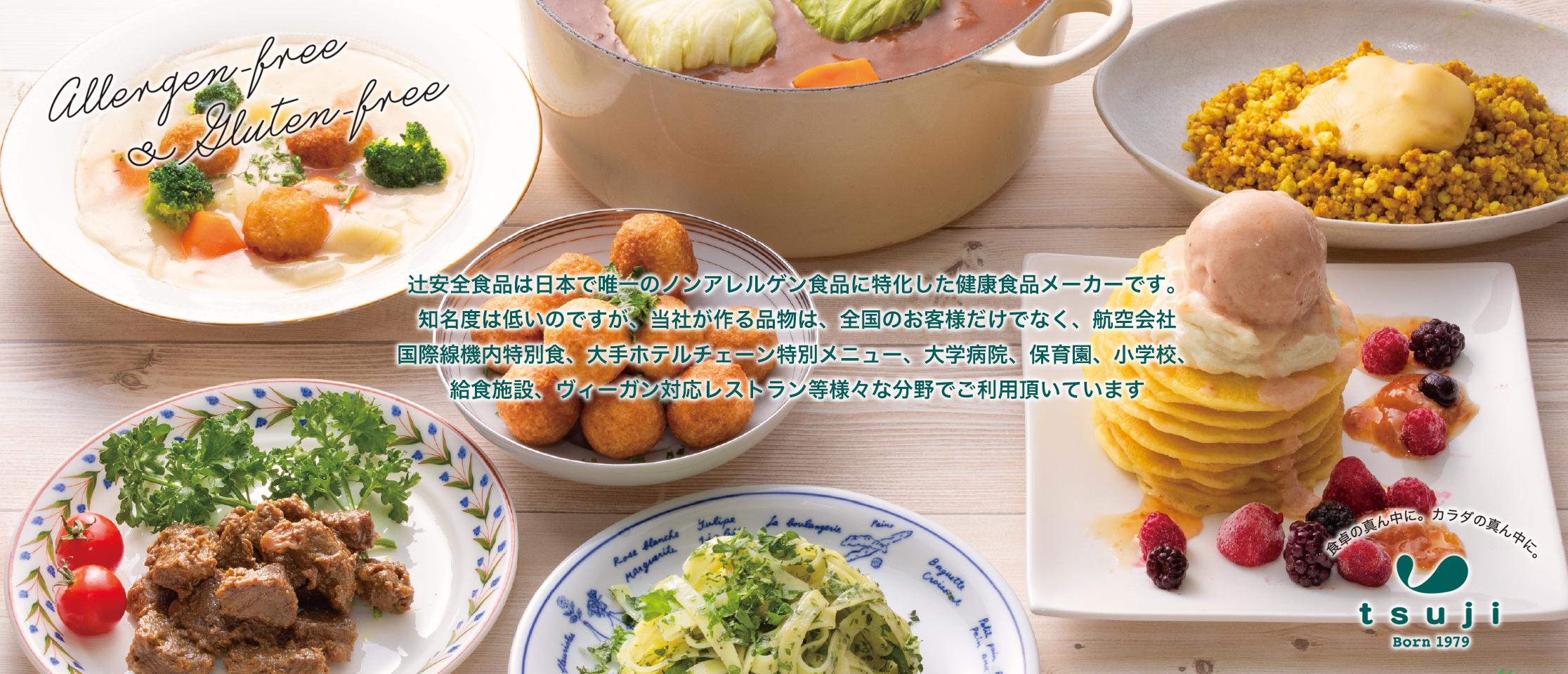 辻安全食品は日本で唯一のノンアレルゲン食品に特化した健康食品メーカーです。当社が作る品物は、全国のお客様だけでなく、航空会社国際線機内特別食、大手ホテルチェーン特別メニュー、大学病院、保育園、小学校、給食施設、ヴィーガン対応レストラン等様々な分野でご利用頂いています